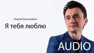 Ulug'bek Rahmatullayev - Я тебя люблю